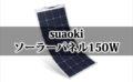 【suaoki ソーラーパネル150W レビュー】大人気商品の薄型ソーラーパネルはポータブル電源とセット購入がおすすめ!【保存版】
